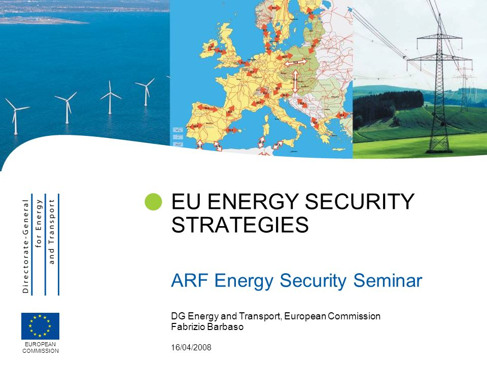 DG Energy and Transport, European Commission Fabrizio Barbaso 16/04/2008 EU ENERGY SECURITY STRATEGIES ARF Energy Security Seminar EUROPEAN COMMISSION