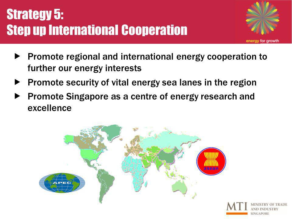 Strategy 5: Step up International Cooperation Promote regional and international energy cooperation to further our energy interests Promote security of vital energy sea lanes in the region Promote Singapore as a centre of energy research and excellence