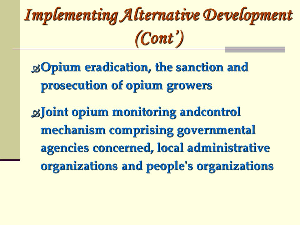 Opium eradication, the sanction and prosecution of opium growers Opium eradication, the sanction and prosecution of opium growers Joint opium monitoring andcontrol mechanism comprising governmental agencies concerned, local administrative organizations and people s organizations Joint opium monitoring andcontrol mechanism comprising governmental agencies concerned, local administrative organizations and people s organizations Implementing Alternative Development (Cont)