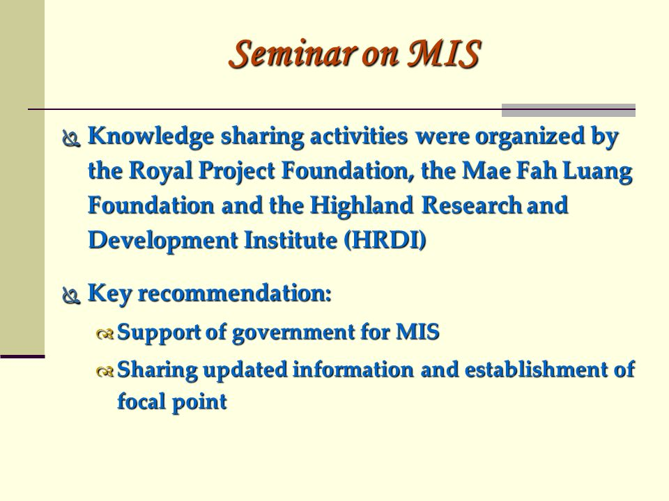 Seminar on MIS Knowledge sharing activities were organized by the Royal Project Foundation, the Mae Fah Luang Foundation and the Highland Research and Development Institute (HRDI) Knowledge sharing activities were organized by the Royal Project Foundation, the Mae Fah Luang Foundation and the Highland Research and Development Institute (HRDI) Key recommendation: Key recommendation: Support of government for MIS Support of government for MIS Sharing updated information and establishment of focal point Sharing updated information and establishment of focal point