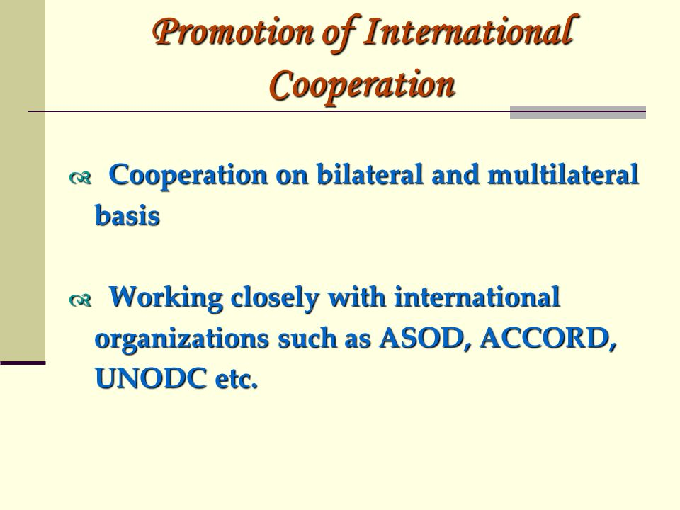Promotion of International Cooperation Cooperation on bilateral and multilateral Cooperation on bilateral and multilateralbasis Working closely with international Working closely with international organizations such as ASOD, ACCORD, UNODC etc.
