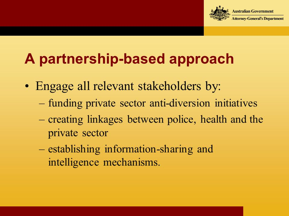 A partnership-based approach Engage all relevant stakeholders by: –funding private sector anti-diversion initiatives –creating linkages between police, health and the private sector –establishing information-sharing and intelligence mechanisms.