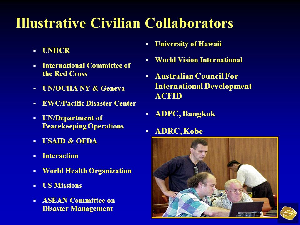 Illustrative Civilian Collaborators UNHCR International Committee of the Red Cross UN/OCHA NY & Geneva EWC/Pacific Disaster Center UN/Department of Peacekeeping Operations USAID & OFDA Interaction World Health Organization US Missions ASEAN Committee on Disaster Management University of Hawaii World Vision International Australian Council For International Development ACFID ADPC, Bangkok ADRC, Kobe