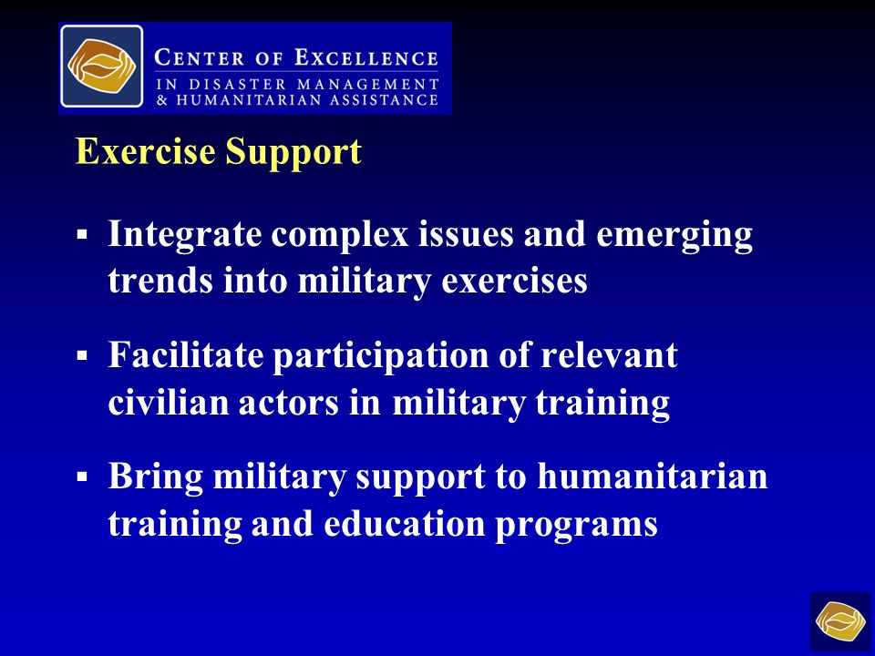 Exercise Support Integrate complex issues and emerging trends into military exercises Facilitate participation of relevant civilian actors in military training Bring military support to humanitarian training and education programs