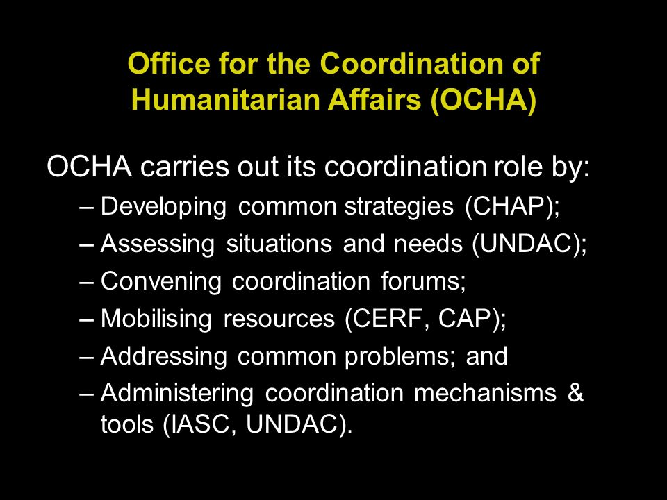 Office for the Coordination of Humanitarian Affairs (OCHA) OCHA carries out its coordination role by: –Developing common strategies (CHAP); –Assessing situations and needs (UNDAC); –Convening coordination forums; –Mobilising resources (CERF, CAP); –Addressing common problems; and –Administering coordination mechanisms & tools (IASC, UNDAC).
