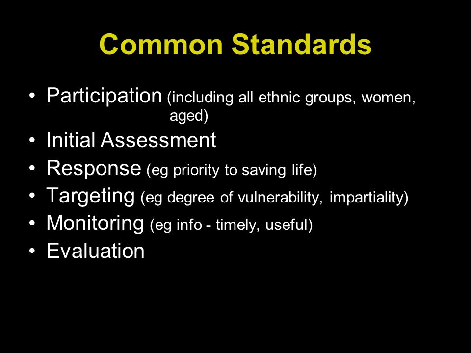 Common Standards Participation (including all ethnic groups, women, aged) Initial Assessment Response (eg priority to saving life) Targeting (eg degree of vulnerability, impartiality) Monitoring (eg info - timely, useful) Evaluation