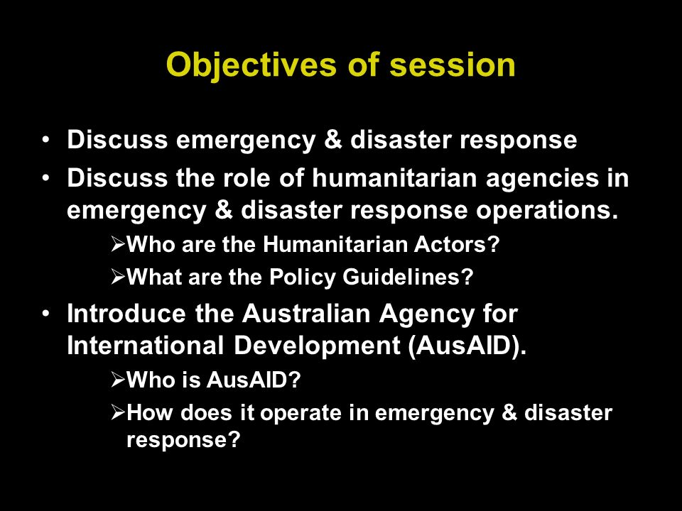 Objectives of session Discuss emergency & disaster response Discuss the role of humanitarian agencies in emergency & disaster response operations.