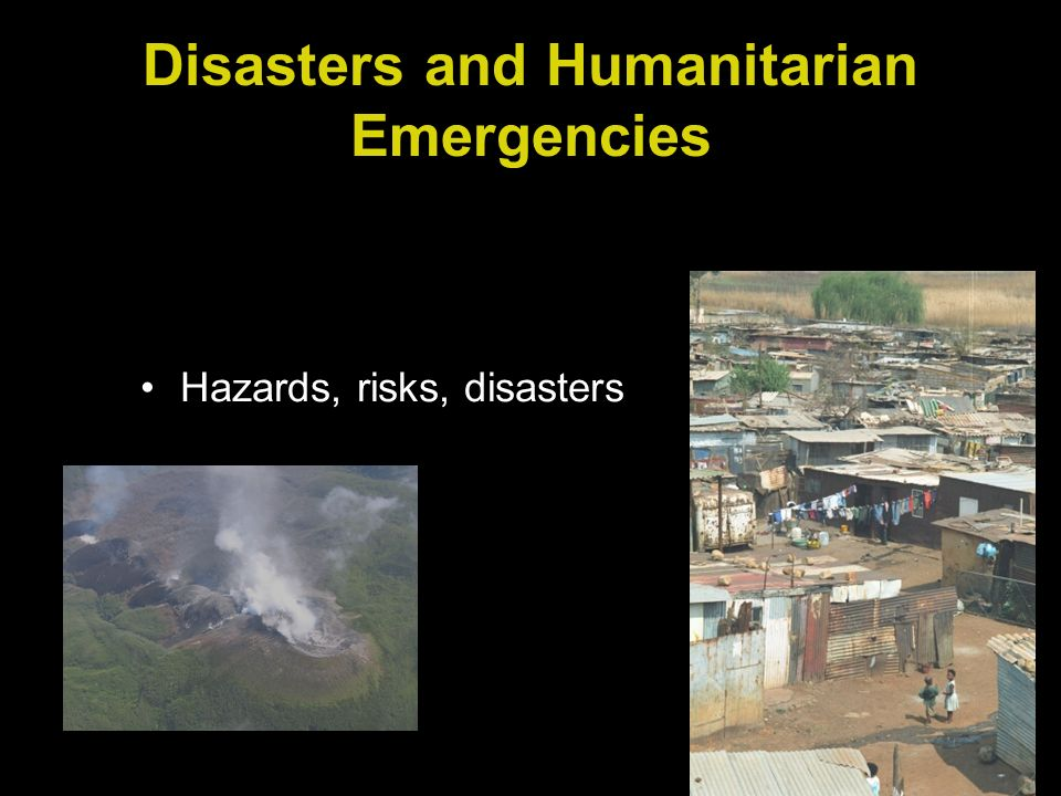 Disasters and Humanitarian Emergencies Hazards, risks, disasters