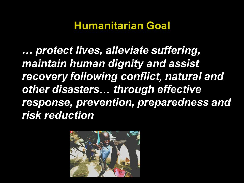 Humanitarian Goal … protect lives, alleviate suffering, maintain human dignity and assist recovery following conflict, natural and other disasters… through effective response, prevention, preparedness and risk reduction