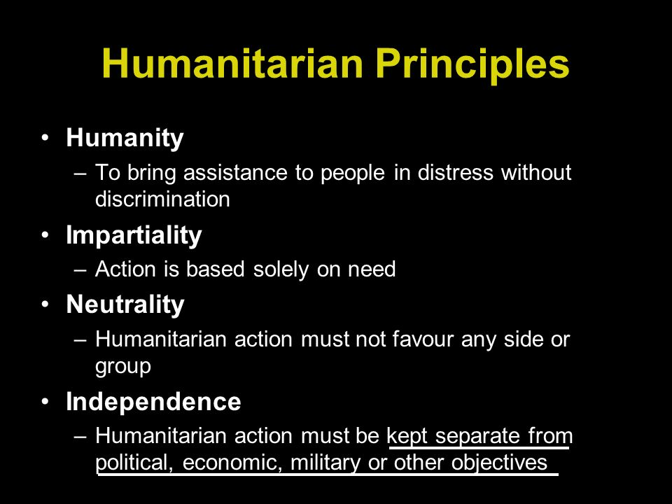 Humanitarian Principles Humanity –To bring assistance to people in distress without discrimination Impartiality –Action is based solely on need Neutrality –Humanitarian action must not favour any side or group Independence –Humanitarian action must be kept separate from political, economic, military or other objectives
