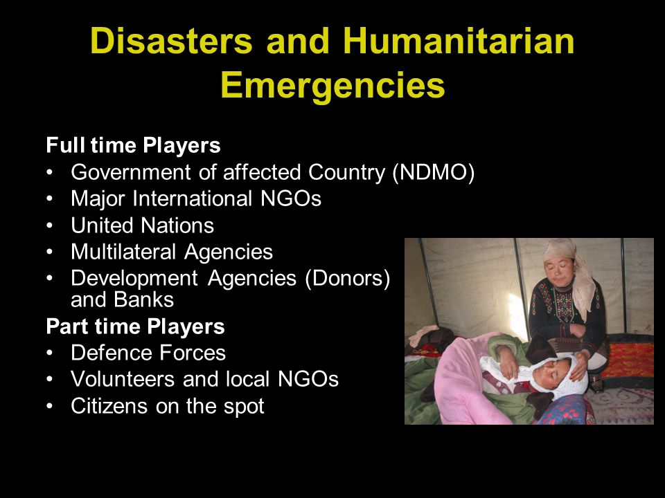 Full time Players Government of affected Country (NDMO) Major International NGOs United Nations Multilateral Agencies Development Agencies (Donors) and Banks Part time Players Defence Forces Volunteers and local NGOs Citizens on the spot Disasters and Humanitarian Emergencies