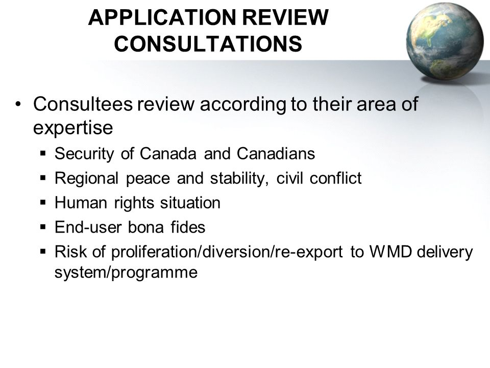 APPLICATION REVIEW CONSULTATIONS Consultees review according to their area of expertise Security of Canada and Canadians Regional peace and stability, civil conflict Human rights situation End-user bona fides Risk of proliferation/diversion/re-export to WMD delivery system/programme