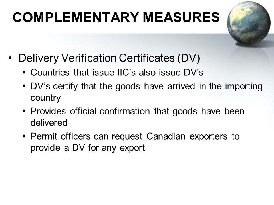COMPLEMENTARY MEASURES Delivery Verification Certificates (DV) Countries that issue IICs also issue DVs DVs certify that the goods have arrived in the importing country Provides official confirmation that goods have been delivered Permit officers can request Canadian exporters to provide a DV for any export