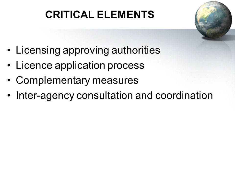 CRITICAL ELEMENTS Licensing approving authorities Licence application process Complementary measures Inter-agency consultation and coordination