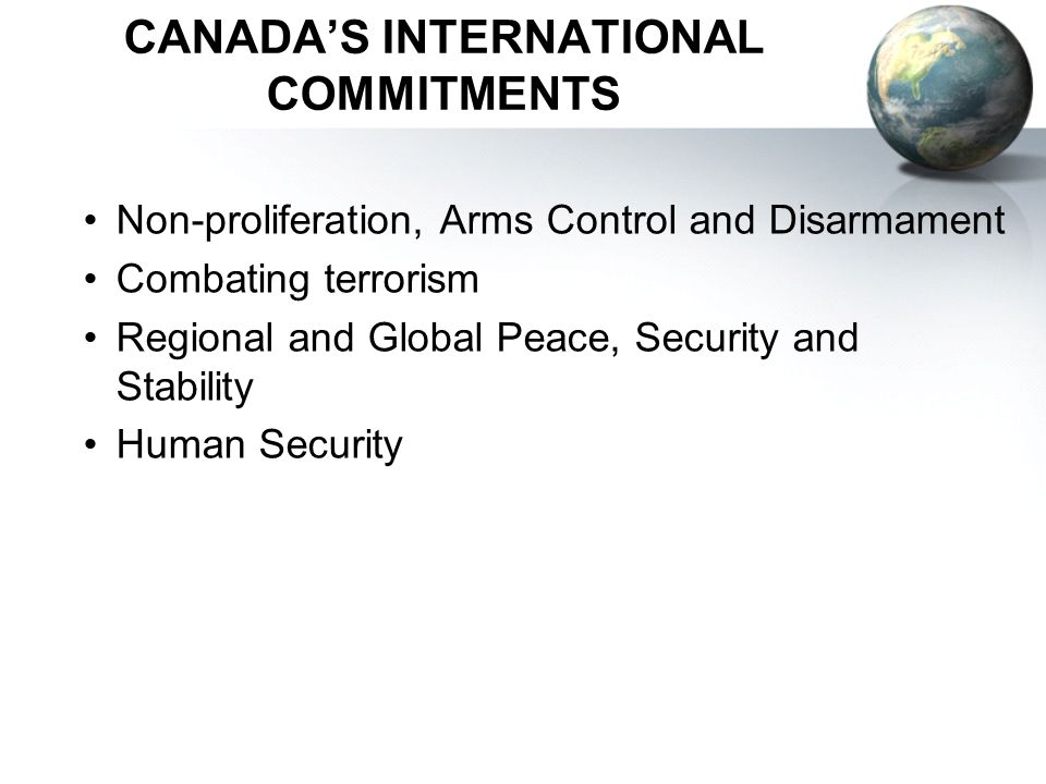 CANADAS INTERNATIONAL COMMITMENTS Non-proliferation, Arms Control and Disarmament Combating terrorism Regional and Global Peace, Security and Stability Human Security
