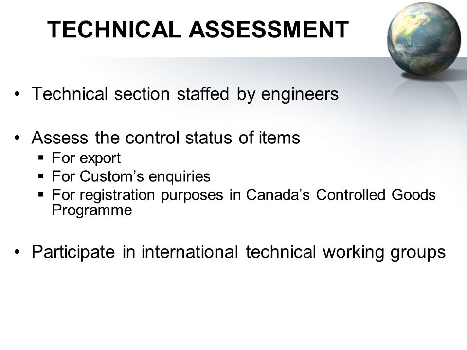 TECHNICAL ASSESSMENT Technical section staffed by engineers Assess the control status of items For export For Customs enquiries For registration purposes in Canadas Controlled Goods Programme Participate in international technical working groups