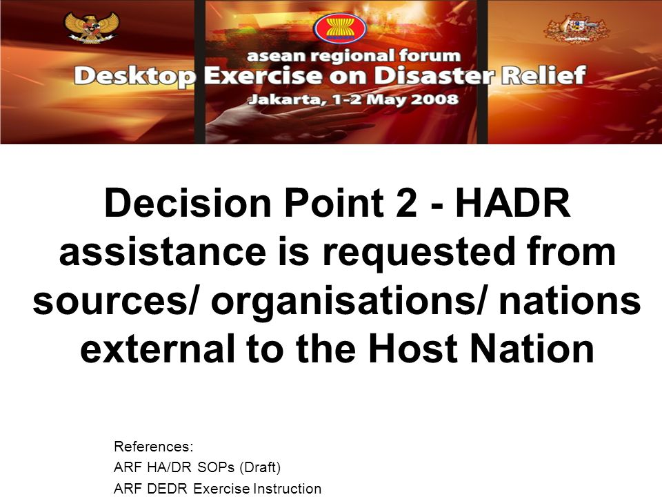 Decision Point 2 - HADR assistance is requested from sources/ organisations/ nations external to the Host Nation References: ARF HA/DR SOPs (Draft) ARF DEDR Exercise Instruction