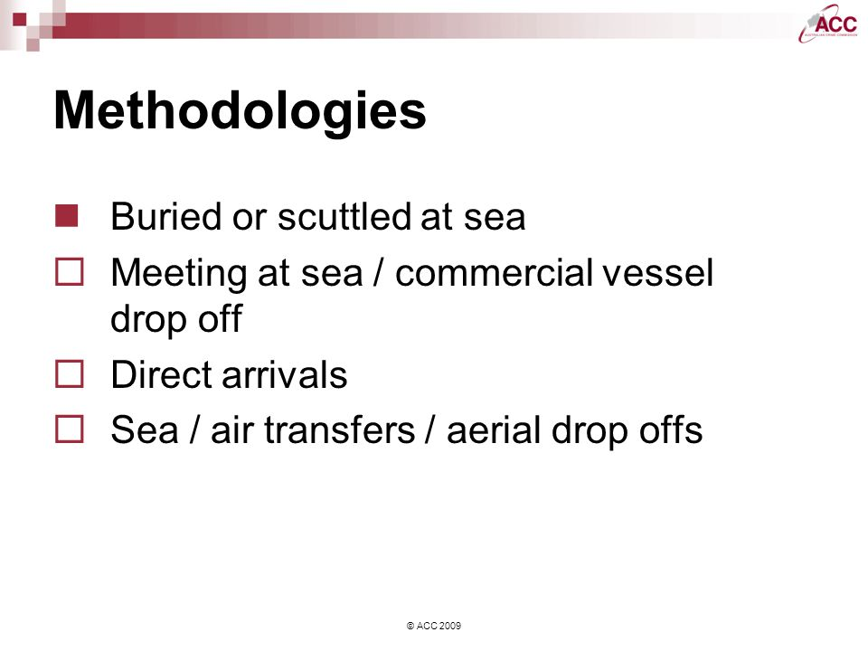 © ACC 2009 Methodologies Buried or scuttled at sea Meeting at sea / commercial vessel drop off Direct arrivals Sea / air transfers / aerial drop offs