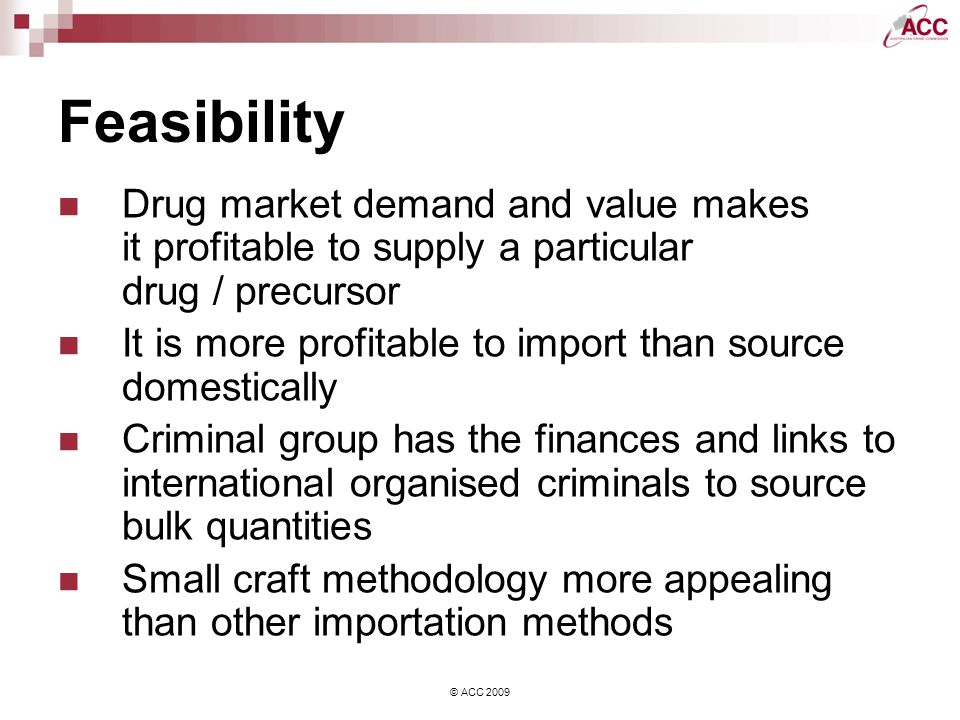 © ACC 2009 Feasibility Drug market demand and value makes it profitable to supply a particular drug / precursor It is more profitable to import than source domestically Criminal group has the finances and links to international organised criminals to source bulk quantities Small craft methodology more appealing than other importation methods
