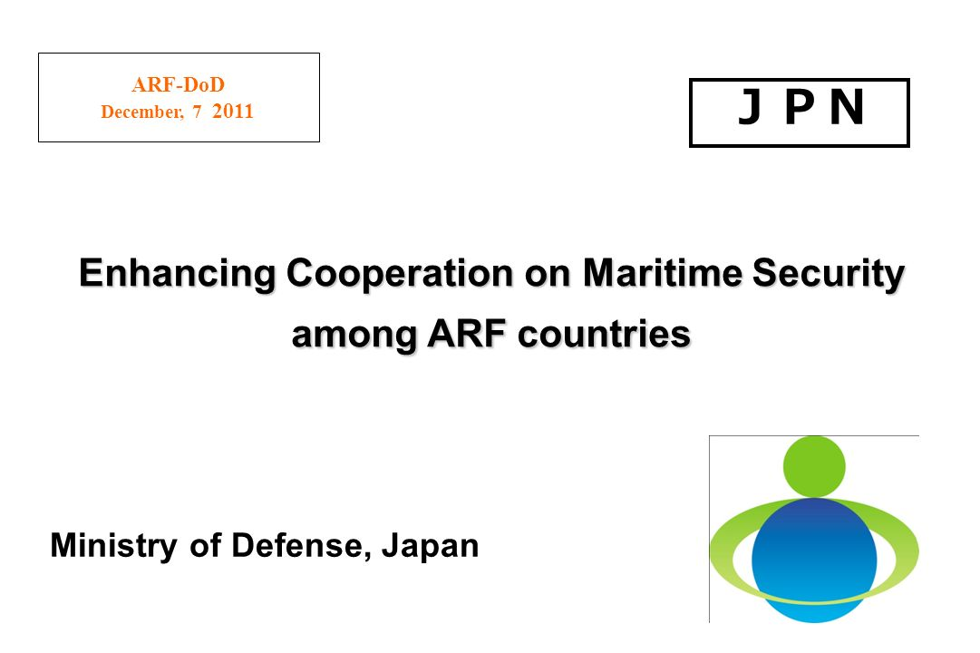 ARF-DoD December, 7 2011 Ministry of Defense, Japan Enhancing Cooperation on Maritime Security among ARF countries