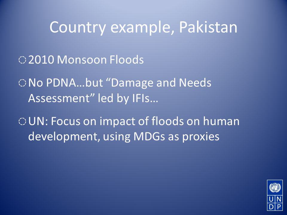 Country example, Pakistan 2010 Monsoon Floods No PDNA…but Damage and Needs Assessment led by IFIs… UN: Focus on impact of floods on human development, using MDGs as proxies