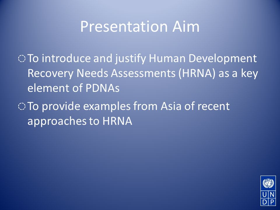 Presentation Aim To introduce and justify Human Development Recovery Needs Assessments (HRNA) as a key element of PDNAs To provide examples from Asia of recent approaches to HRNA