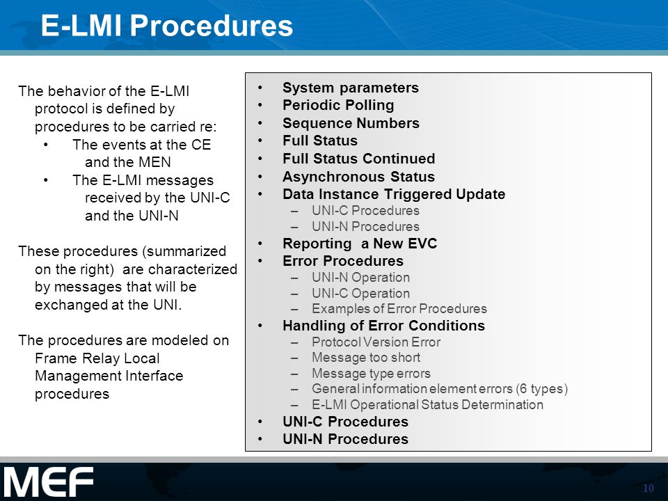 10 E-LMI Procedures System parameters Periodic Polling Sequence Numbers Full Status Full Status Continued Asynchronous Status Data Instance Triggered Update –UNI-C Procedures –UNI-N Procedures Reporting a New EVC Error Procedures –UNI-N Operation –UNI-C Operation –Examples of Error Procedures Handling of Error Conditions –Protocol Version Error –Message too short –Message type errors –General information element errors (6 types) –E-LMI Operational Status Determination UNI-C Procedures UNI-N Procedures The behavior of the E-LMI protocol is defined by procedures to be carried re: The events at the CE and the MEN The E-LMI messages received by the UNI-C and the UNI-N These procedures (summarized on the right) are characterized by messages that will be exchanged at the UNI.