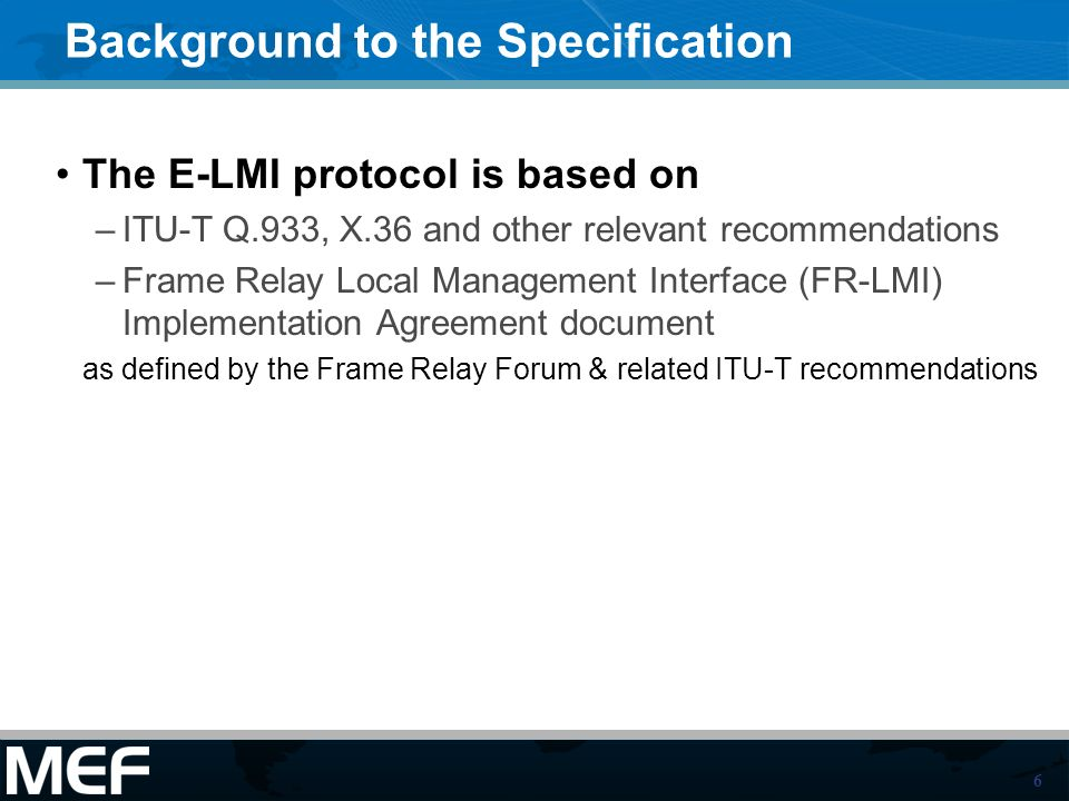 6 Background to the Specification The E-LMI protocol is based on –ITU-T Q.933, X.36 and other relevant recommendations –Frame Relay Local Management Interface (FR-LMI) Implementation Agreement document as defined by the Frame Relay Forum & related ITU-T recommendations