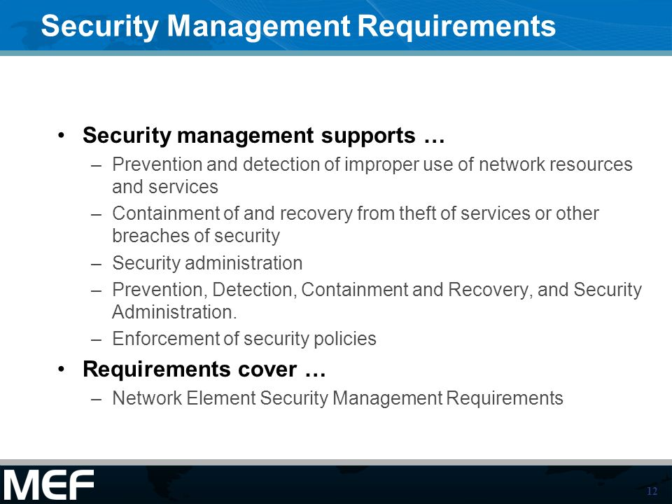 12 Security Management Requirements Security management supports … –Prevention and detection of improper use of network resources and services –Containment of and recovery from theft of services or other breaches of security –Security administration –Prevention, Detection, Containment and Recovery, and Security Administration.