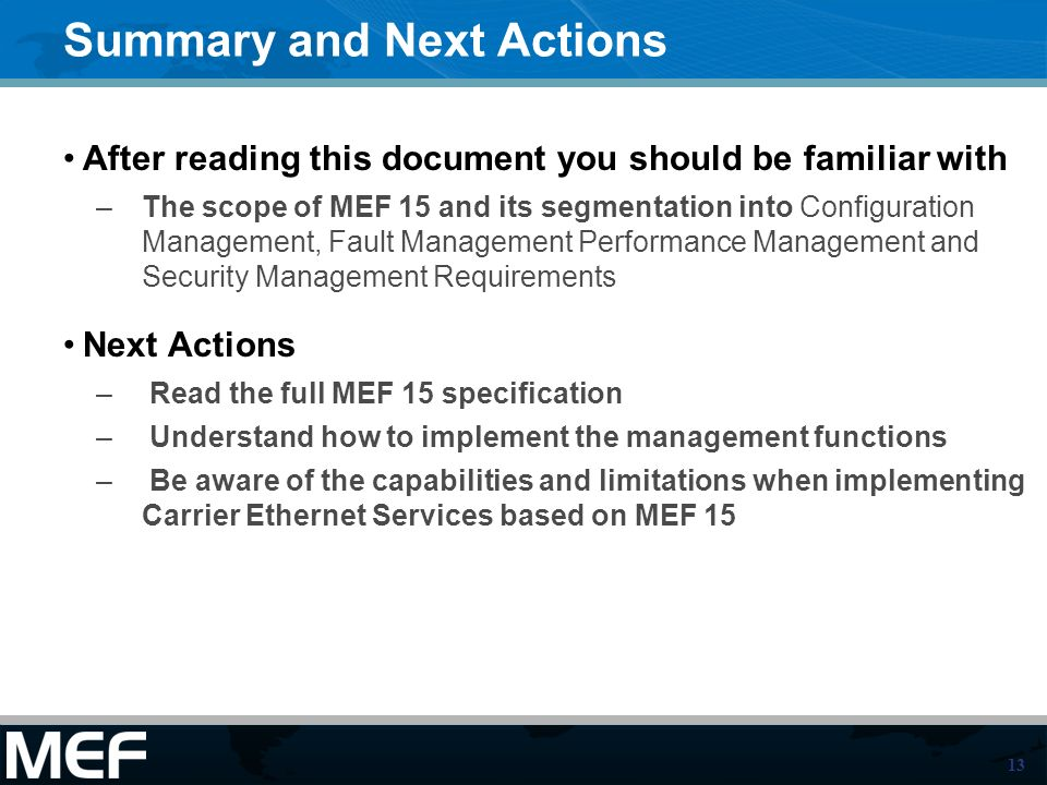 13 Summary and Next Actions After reading this document you should be familiar with –The scope of MEF 15 and its segmentation into Configuration Management, Fault Management Performance Management and Security Management Requirements Next Actions – Read the full MEF 15 specification – Understand how to implement the management functions – Be aware of the capabilities and limitations when implementing Carrier Ethernet Services based on MEF 15