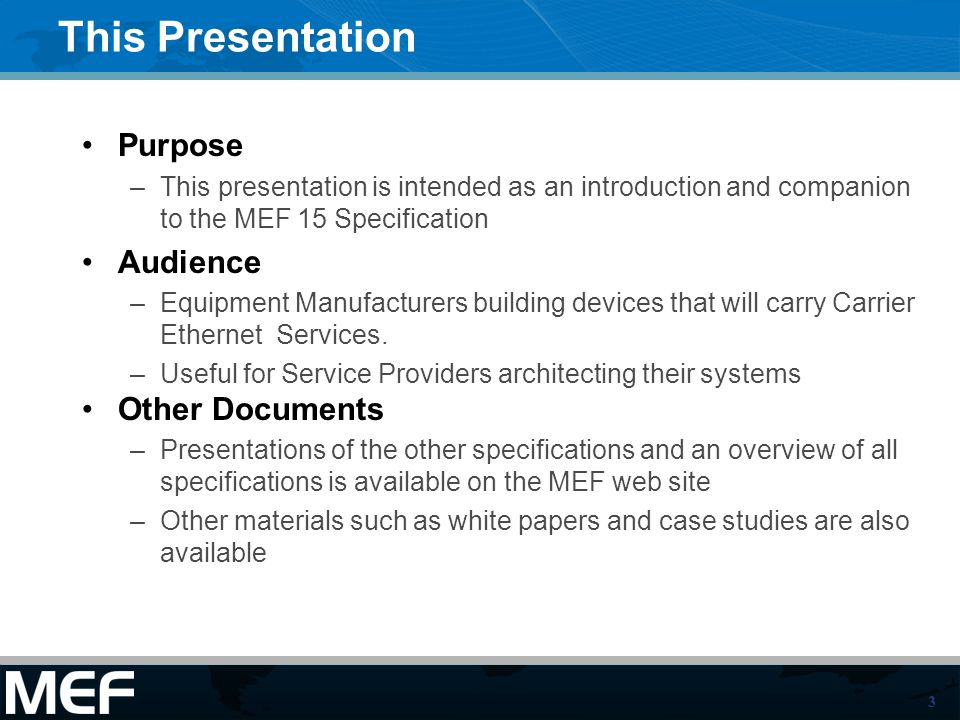 3 This Presentation Purpose –This presentation is intended as an introduction and companion to the MEF 15 Specification Audience –Equipment Manufacturers building devices that will carry Carrier Ethernet Services.