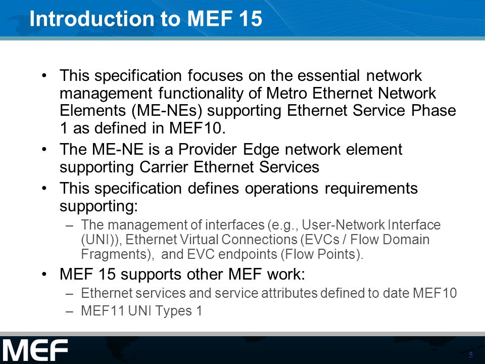 5 Introduction to MEF 15 This specification focuses on the essential network management functionality of Metro Ethernet Network Elements (ME-NEs) supporting Ethernet Service Phase 1 as defined in MEF10.