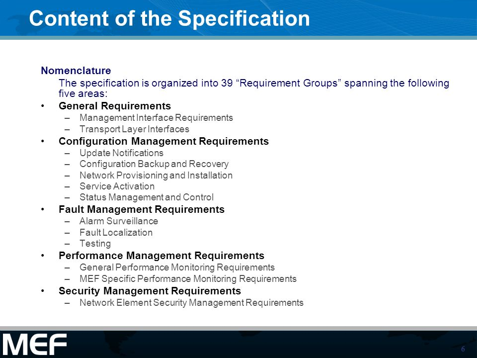 6 Content of the Specification Nomenclature The specification is organized into 39 Requirement Groups spanning the following five areas: General Requirements –Management Interface Requirements –Transport Layer Interfaces Configuration Management Requirements –Update Notifications –Configuration Backup and Recovery –Network Provisioning and Installation –Service Activation –Status Management and Control Fault Management Requirements –Alarm Surveillance –Fault Localization –Testing Performance Management Requirements –General Performance Monitoring Requirements –MEF Specific Performance Monitoring Requirements Security Management Requirements –Network Element Security Management Requirements