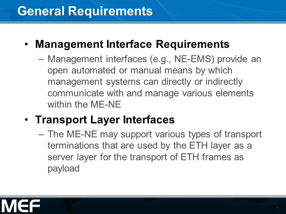 7 General Requirements Management Interface Requirements –Management interfaces (e.g., NE-EMS) provide an open automated or manual means by which management systems can directly or indirectly communicate with and manage various elements within the ME-NE Transport Layer Interfaces –The ME-NE may support various types of transport terminations that are used by the ETH layer as a server layer for the transport of ETH frames as payload