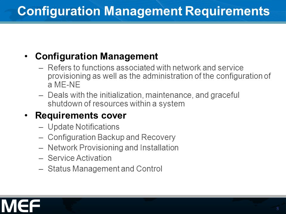 8 Configuration Management Requirements Configuration Management –Refers to functions associated with network and service provisioning as well as the administration of the configuration of a ME-NE –Deals with the initialization, maintenance, and graceful shutdown of resources within a system Requirements cover –Update Notifications –Configuration Backup and Recovery –Network Provisioning and Installation –Service Activation –Status Management and Control