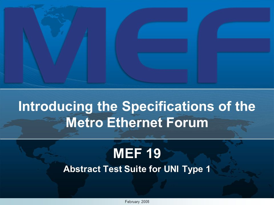1 Introducing the Specifications of the Metro Ethernet Forum MEF 19 Abstract Test Suite for UNI Type 1 February 2008