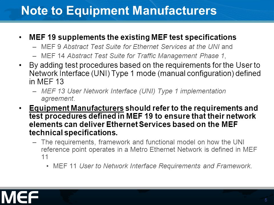 5 Note to Equipment Manufacturers MEF 19 supplements the existing MEF test specifications –MEF 9 Abstract Test Suite for Ethernet Services at the UNI and –MEF 14 Abstract Test Suite for Traffic Management Phase 1, By adding test procedures based on the requirements for the User to Network Interface (UNI) Type 1 mode (manual configuration) defined in MEF 13 –MEF 13 User Network Interface (UNI) Type 1 implementation agreement.
