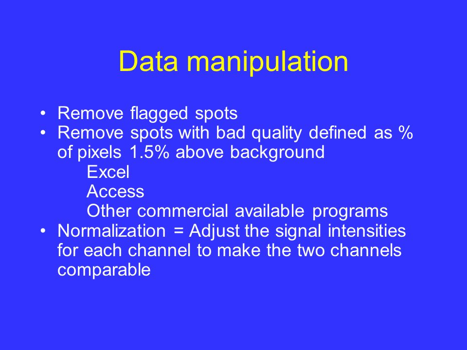 Data manipulation Remove flagged spots Remove spots with bad quality defined as % of pixels 1.5% above background Excel Access Other commercial available programs Normalization = Adjust the signal intensities for each channel to make the two channels comparable