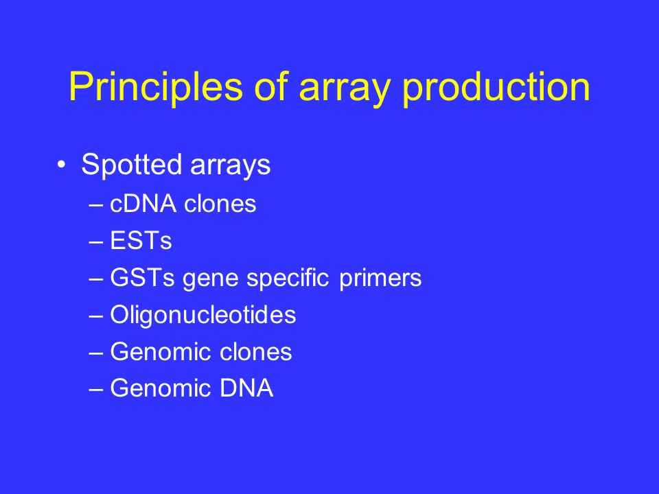 Principles of array production Spotted arrays –cDNA clones –ESTs –GSTs gene specific primers –Oligonucleotides –Genomic clones –Genomic DNA