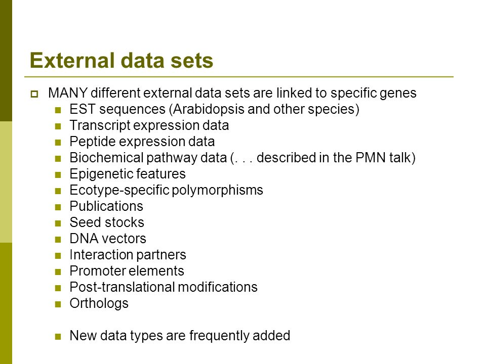 External data sets MANY different external data sets are linked to specific genes EST sequences (Arabidopsis and other species) Transcript expression data Peptide expression data Biochemical pathway data (...