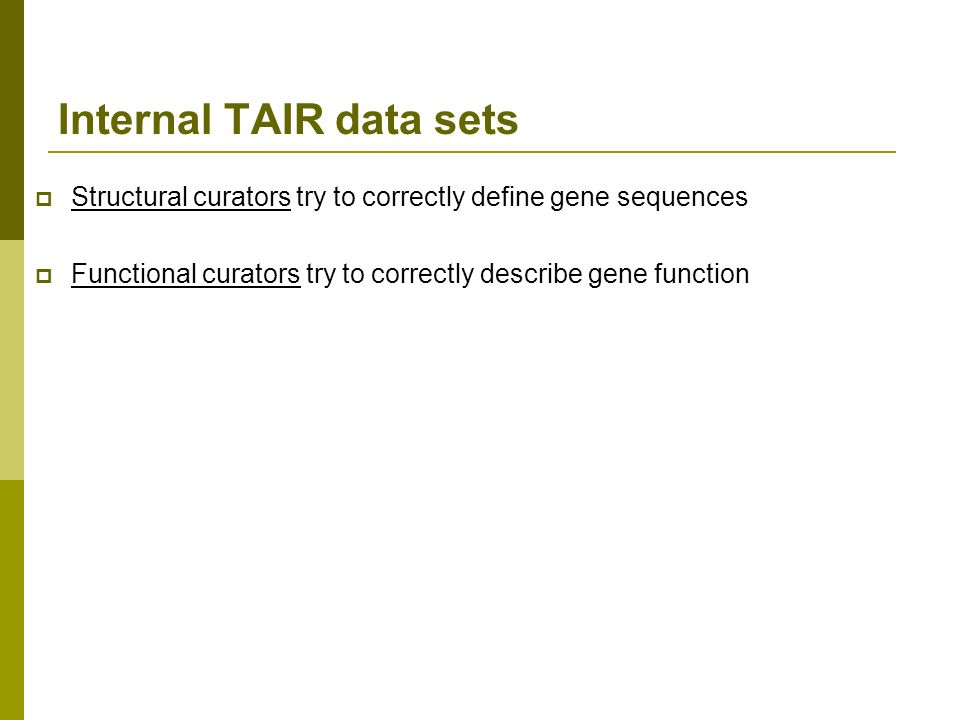 Internal TAIR data sets Structural curators try to correctly define gene sequences Functional curators try to correctly describe gene function