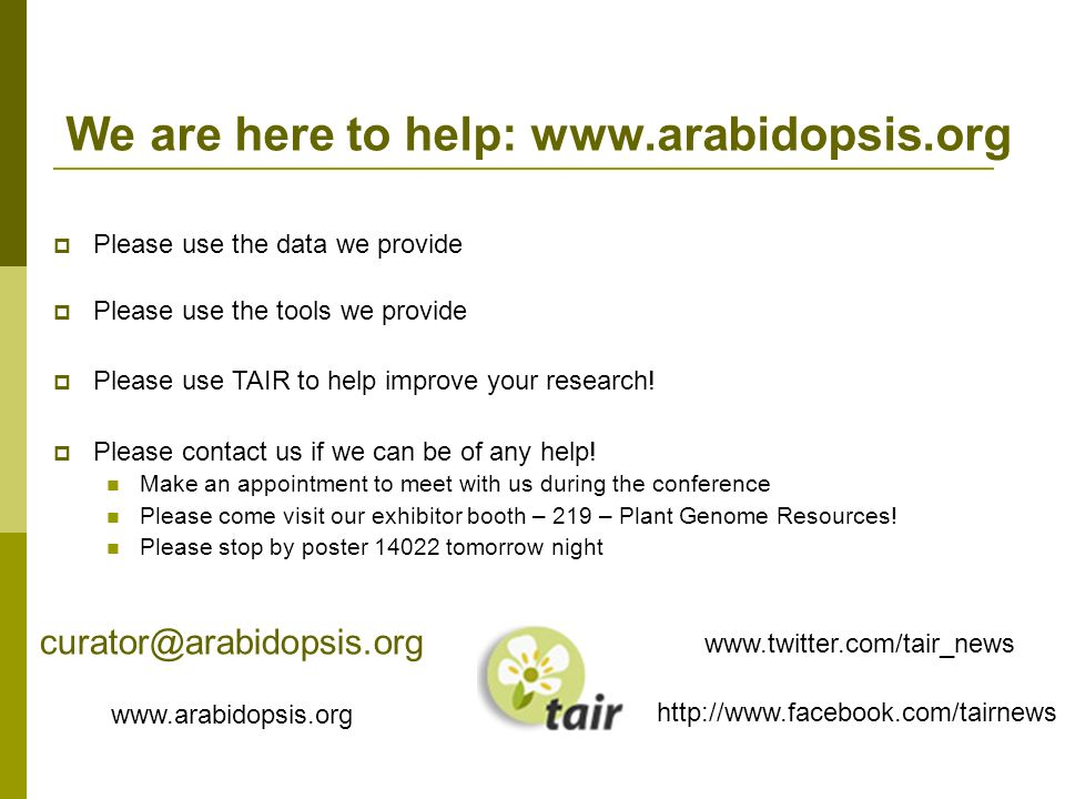 We are here to help: www.arabidopsis.org Please use the data we provide Please use the tools we provide Please use TAIR to help improve your research.