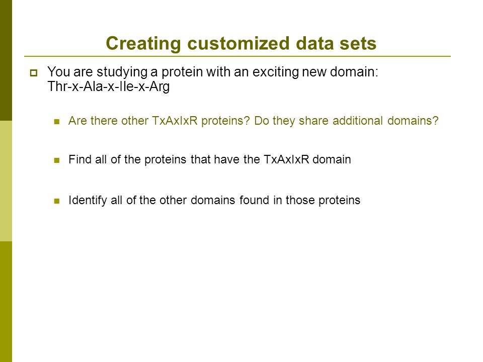 Creating customized data sets You are studying a protein with an exciting new domain: Thr-x-Ala-x-Ile-x-Arg Are there other TxAxIxR proteins.