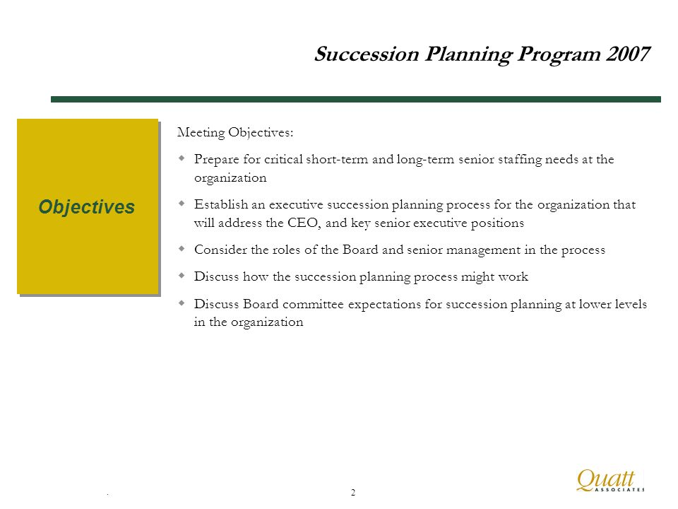 . 2 Succession Planning Program 2007 Meeting Objectives: Prepare for critical short-term and long-term senior staffing needs at the organization Establish an executive succession planning process for the organization that will address the CEO, and key senior executive positions Consider the roles of the Board and senior management in the process Discuss how the succession planning process might work Discuss Board committee expectations for succession planning at lower levels in the organization Objectives