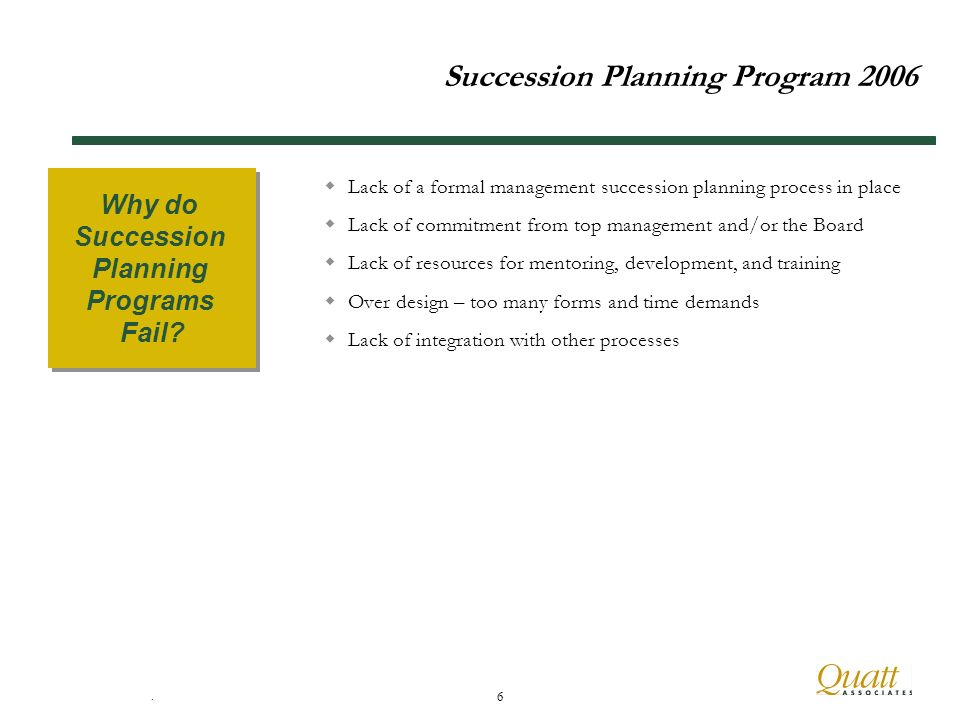6 Succession Planning Program 2006 Lack of a formal management succession planning process in place Lack of commitment from top management and/or the Board Lack of resources for mentoring, development, and training Over design – too many forms and time demands Lack of integration with other processes Why do Succession Planning Programs Fail.