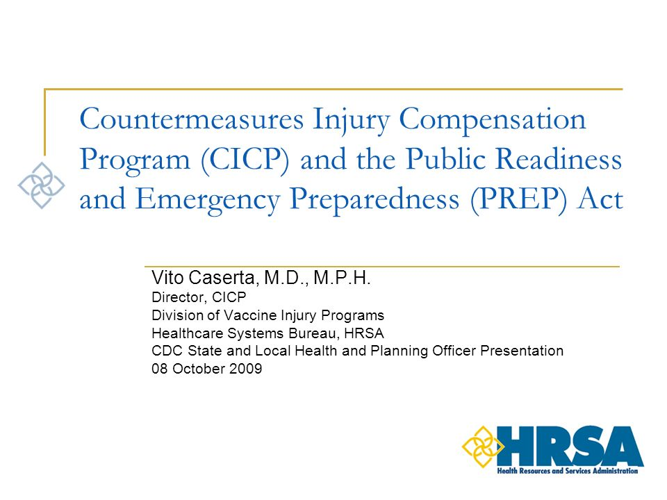 Countermeasures Injury Compensation Program (CICP) and the Public Readiness and Emergency Preparedness (PREP) Act Vito Caserta, M.D., M.P.H.