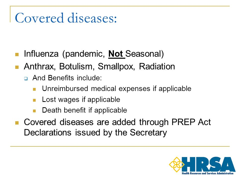 Covered diseases: Influenza (pandemic, Not Seasonal) Anthrax, Botulism, Smallpox, Radiation And Benefits include: Unreimbursed medical expenses if applicable Lost wages if applicable Death benefit if applicable Covered diseases are added through PREP Act Declarations issued by the Secretary