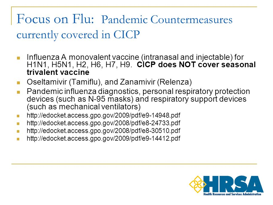 Focus on Flu: Pandemic Countermeasures currently covered in CICP Influenza A monovalent vaccine (intranasal and injectable) for H1N1, H5N1, H2, H6, H7, H9.
