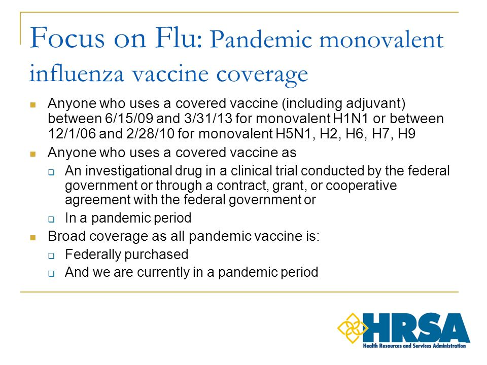 Focus on Flu : Pandemic monovalent influenza vaccine coverage Anyone who uses a covered vaccine (including adjuvant) between 6/15/09 and 3/31/13 for monovalent H1N1 or between 12/1/06 and 2/28/10 for monovalent H5N1, H2, H6, H7, H9 Anyone who uses a covered vaccine as An investigational drug in a clinical trial conducted by the federal government or through a contract, grant, or cooperative agreement with the federal government or In a pandemic period Broad coverage as all pandemic vaccine is: Federally purchased And we are currently in a pandemic period
