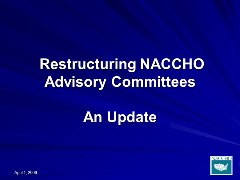 April 4, 2006 Restructuring NACCHO Advisory Committees An Update Restructuring NACCHO Advisory Committees An Update